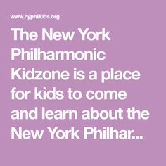 The New York Philharmonic Kidzone is a place for kids to come and learn about the New York Philharmonic and about the instruments, music, musicians, composers and conductors of symphony music.