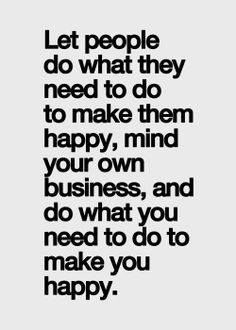 Let people do what they need to do to make them happy. Mind your own business. And do what you need to do to make you ha...