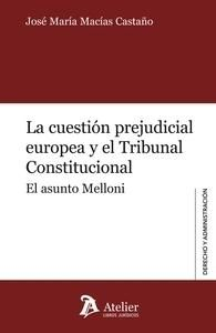 La cuestión prejudicial europea y el Tribunal Constitucional : el asunto Melloni / José María Macías Castaño.    Atelier, 2014.