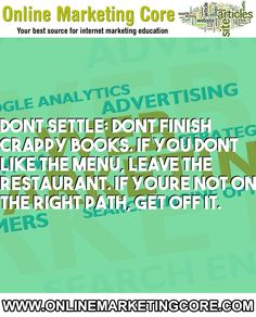 Dont Settle: Dont Finish Crappy Books. If You Dont Like The Menu, Leave The Restaurant. If Youre Not On The Right Path, Get Off It.... URL: http://blog.onlinemarketingcore.com/ Tags: #internetmarketing