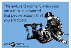 Everyday of my life, except maybe sometimes my sarcasm's so stupid people just think I'm stupid.