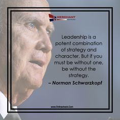 Leadership is a potent combination of strategy and character. But if you must be without one, be without the strategy. – Norman Schwarzkopf