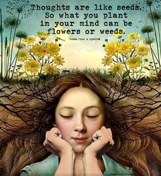 Thoughts are like seeds. So what you plant in your mind can be flowers or weeds. Nature Quotes, Spiritual Quotes, Positive Quotes, Positive Life, Quotable Quotes, Wisdom Quotes, Me Quotes, Girl Quotes, Great Quotes