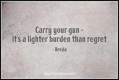 Carry your gun - it's a lighter burden than regret.