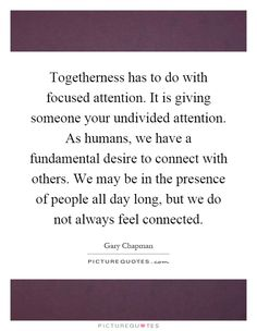Togetherness has to do with focused attention. It is giving someone your undivided attention. As humans, we have a fundamental desire to connect with others. We may be in the presence of people all day long, but we do not always feel connected. Gary Chapman quotes on PictureQuotes.com.