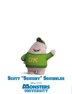 """Scott """"SQUISHY"""":  Squibbles le da un nuevo significado a la expresión """"no declarado"""". Estudiante de 2° año, cuyo sueño de convertirse en un asustador profesional fue aplastado en su primer año en Monsters University, Squishy es un curioso, pequeño, dulce, ingenuo y calmo; quien –obviamente- aún vive con su madre, que tanto lo adora. Pero, con una pequeña ayudita de sus hermanos de la fraternidad Oozma Kappa, Squishy comienza a entender que él es mucho más que el monstruo tímido de la…"""