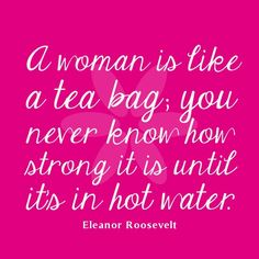 women-quotes-Quote-Of-The-Day-A-woman-is-like-a-tea-bag-you-never-know-how-strong-it-is-until-its-in-hot-water.