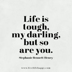 Life is tough, my darling, but so are you. - Stephanie Bennett-Henry, Live life happy quote, positive sayings, quotable posters and prints, inspirational quotes, and happiness quotations.
