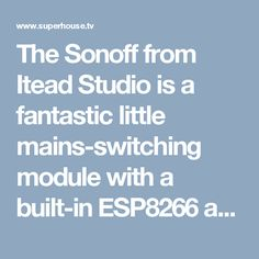 The Sonoff from Itead Studio is a fantastic little mains-switching module with a built-in ESP8266 and WiFi. If you want an easy way to control mains devices such as lamps and fans, this could be it!