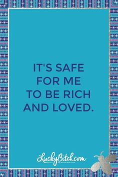 It's safe for me to be a rich and loved. Read it to yourself and see what comes up for you. You can also pick a card message for you over at www.LuckyBitch.com/card