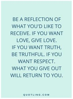 quotes Be a reflection of what you'd like to receive. If you want love, give love. If you want truth, be truthful. If you want respect. What you give out will return to you.