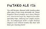 FUTAKO ALE 026 Brewery:Futako beer   Type:Session Ale   ABV:4.5%   Info:何杯でも飲みたくなる、何回でも乾杯したくなる、軽快な飲み口にこだわりました。花のような甘い香りと柑橘系の風味が特徴のアロマホップが印象的な、ふたこビール定番のセッションエールです。 淡色のライトボディーに上品で華やかな香りが引き立ちます。