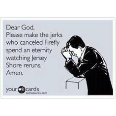 Dear God, please make the jerks who canceled Firefly spend an eternity watching Jersey Shore reruns. Amen.