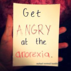 Get angry at the anorexia.