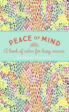 Peace of Mind: A Book of Calm for Easy Mums