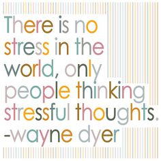 um, there IS stress in the world and I have a lot of stressful thoughts to back that up, lol