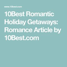 10Best Romantic Holiday Getaways: Romance Article by 10Best.com