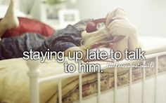 staying up late to talk to him.