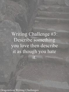 Writing Challenge #3: Describe something you love then describe it as though you hate it.