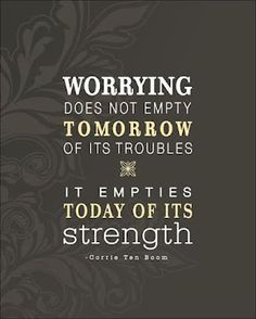 """Worrying does not empty tomorrow of its troubles, it empties today of its strength."" - Corrie Ten Boom"