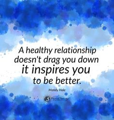 A healthy relationship doesn't drag you down it inspires you to be better.