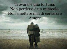 Trovarsi e' una fortuna. Non perdersi e' un miracolo. Non smettere mai di cercarsi e' Amore.
