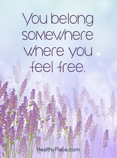 Positive Quote: You belong somewhere where you feel free. www.HealthyPlace.com