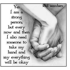 Yes I am a strong person, but every now and then I also need someone to take my hand and say everything will be okay. Hold Hands, Inspiring Quotes, Great Quotes, Awesome Quotes, Inspiring Messages, Powerful Quotes, Hand Quotes, Quotes Quotes, Quotable Quotes