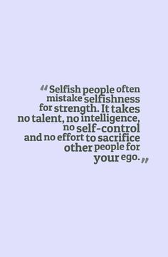 Selfish people often mistake selfishness for strength. It takes no talent, no intelligence, no self-control and no effort to sacrifice other people for your ego Now Quotes, Great Quotes, Quotes To Live By, Life Quotes, Inspirational Quotes, Selfish Quotes, Quotes About Selfish People, Quotes About Selfishness, Selfish People Quotes Families