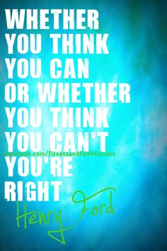 whether you think you can't or can't...you're right.
