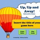 """Up, Up and Away"" is an easy to use PowerPoint game template.  Just insert 70 questions and answers into the prepared slides and watch as your students challenge each other to become the first to successfully inflate their hot air balloon and achieve lift-off.  But beware, there are hidden obstacles that could delay launch.  This game can be adapted for all subject areas and grade levels."