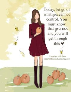 Let go of what you cannot control. You must know that you can and you will get through this.