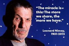 """The miracle is this:  The more we share, the more we have."" ~ Leonard Nimoy"