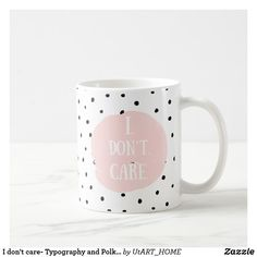 """I don't care- Typography and Polka Dot Dance Coffee Mug Cute dots with large pink dot with saying """"I don't care"""" mug. Designed with love by UtART."""