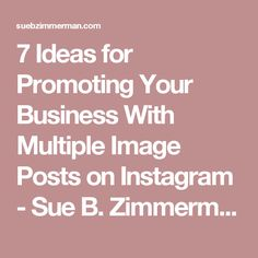 7 Ideas for Promoting Your Business With Multiple Image Posts on Instagram - Sue B. Zimmerman