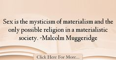 The most popular Malcolm Muggeridge Quotes About Society - 63155 : Sex is the mysticism of materialism and the only possible religion in a materialistic society. Poems About Society, Society Quotes, Malcolm Muggeridge, Materialistic, Religion, Wisdom, Faith, Words, Inspiration