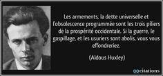 Les armements, la dette universelle et l'obsolescence programmée sont les trois piliers de la prospérité occidentale. Si la guerre, le gaspillage, et les usuriers sont abolis, vous vous effondreriez. - Aldous Huxley