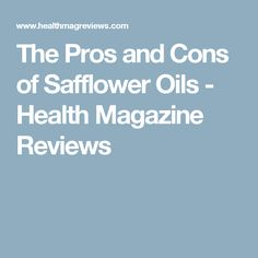 The Pros and Cons of Safflower Oils - Health Magazine Reviews