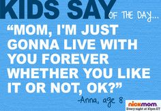 "Kids Say of the Day: ""Mom, I'm just gonna live with you forever whether you like it or not, ok?"" - Anna, 8"