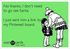 """""""No thanks, I don't need to go see Santa. I just sent him a link to my Pinterest board."""" (from pop-Eggs eCards: pinterest.com/...)"""