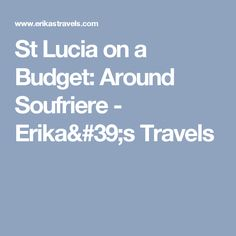 St Lucia on a Budget: Around Soufriere - Erika's Travels