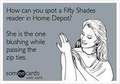 How can you spot a Fifty Shades reader in Home Depot? She is the one blushing while passing the zip ties.