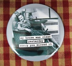 Funny  magnet. My house was clean yesterday- sorry you missed it . 3 inch mylar. $4.75, via Etsy.
