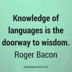 Knowledge of languages is the doorway to wisdom. Roger Bacon. Visit Team Japanese for more motivational and inspirational quotes about language learning.