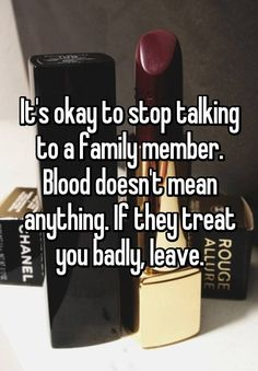 """""""It's okay to stop talking to a family member. Blood doesn't mean anything. If they treat you badly, leave."""""""
