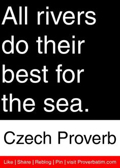 All rivers do their best for the sea. - Czech Proverb #proverbs #quotes