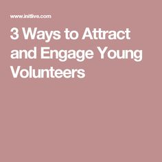 3 Ways to Attract and Engage Young Volunteers