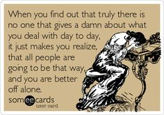 When you find out that truly there is no one that gives a damn about what you deal with day to day, it just makes you realize, that all people are going to be that way, and you are better off alone.