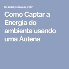 Como Captar a Energia do ambiente usando uma Antena