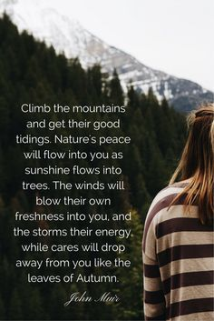 """""""Climb the mountains and get their good tidings. Nature's peace will flow into you as sunshine flows into trees. The winds will blow their own freshness into you, and the storms their energy, while cares will drop away from you like the leaves of Autumn."""" John Muir #quotes #wisdom"""